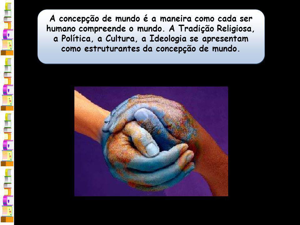 A concepção de mundo é a maneira como cada ser humano compreende o mundo.