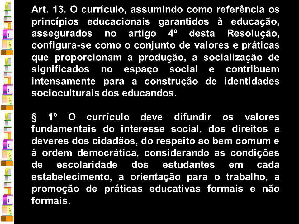 Art. 13. O currículo, assumindo como referência os princípios educacionais garantidos à educação, assegurados no artigo 4º desta Resolução, configura-se como o conjunto de valores e práticas que proporcionam a produção, a socialização de significados no espaço social e contribuem intensamente para a construção de identidades socioculturais dos educandos.