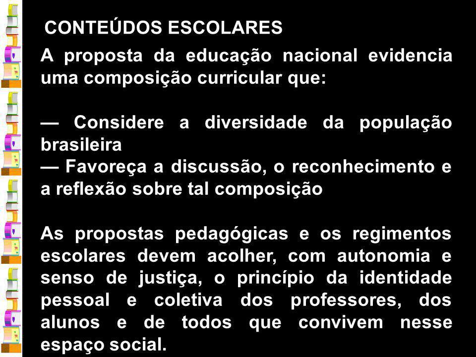 CONTEÚDOS ESCOLARES A proposta da educação nacional evidencia uma composição curricular que: — Considere a diversidade da população brasileira.