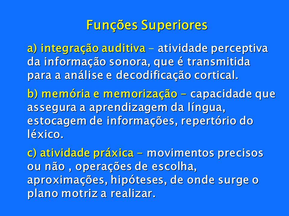 Funções Superiores a) integração auditiva - atividade perceptiva da informação sonora, que é transmitida para a análise e decodificação cortical.