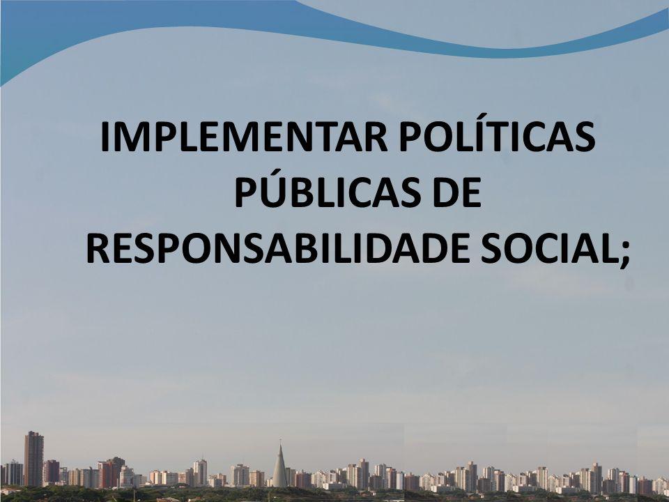 IMPLEMENTAR POLÍTICAS PÚBLICAS DE RESPONSABILIDADE SOCIAL;