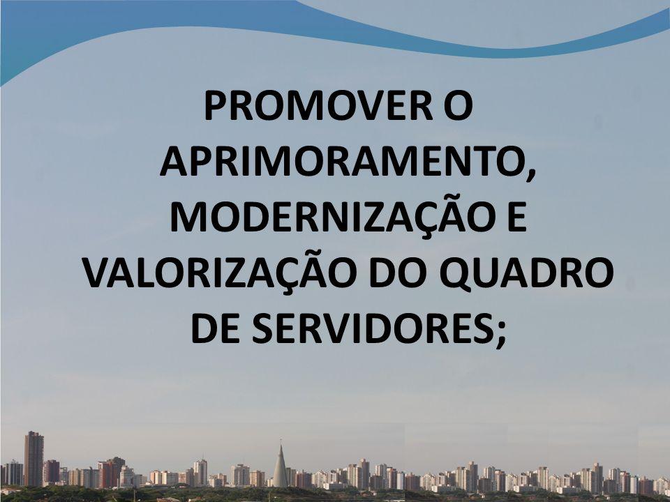 PROMOVER O APRIMORAMENTO, MODERNIZAÇÃO E VALORIZAÇÃO DO QUADRO DE SERVIDORES;
