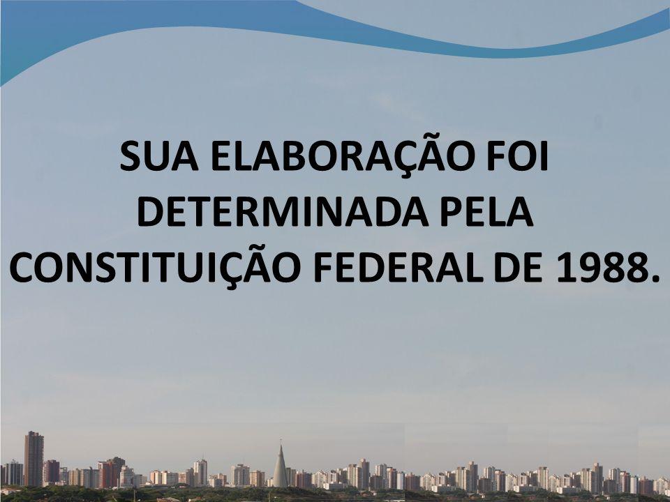 SUA ELABORAÇÃO FOI DETERMINADA PELA CONSTITUIÇÃO FEDERAL DE 1988.