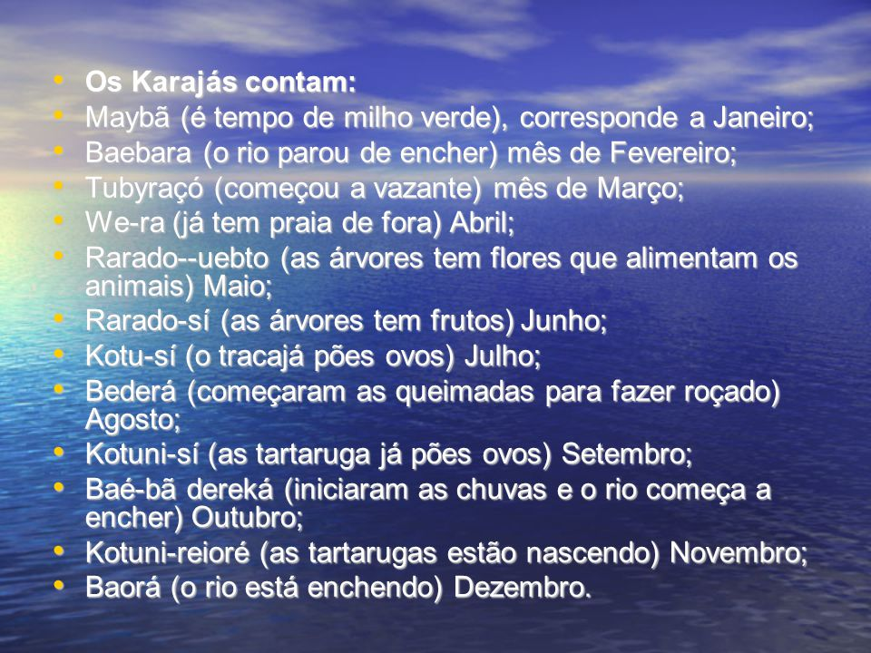 Os Karajás contam: Maybã (é tempo de milho verde), corresponde a Janeiro; Baebara (o rio parou de encher) mês de Fevereiro;
