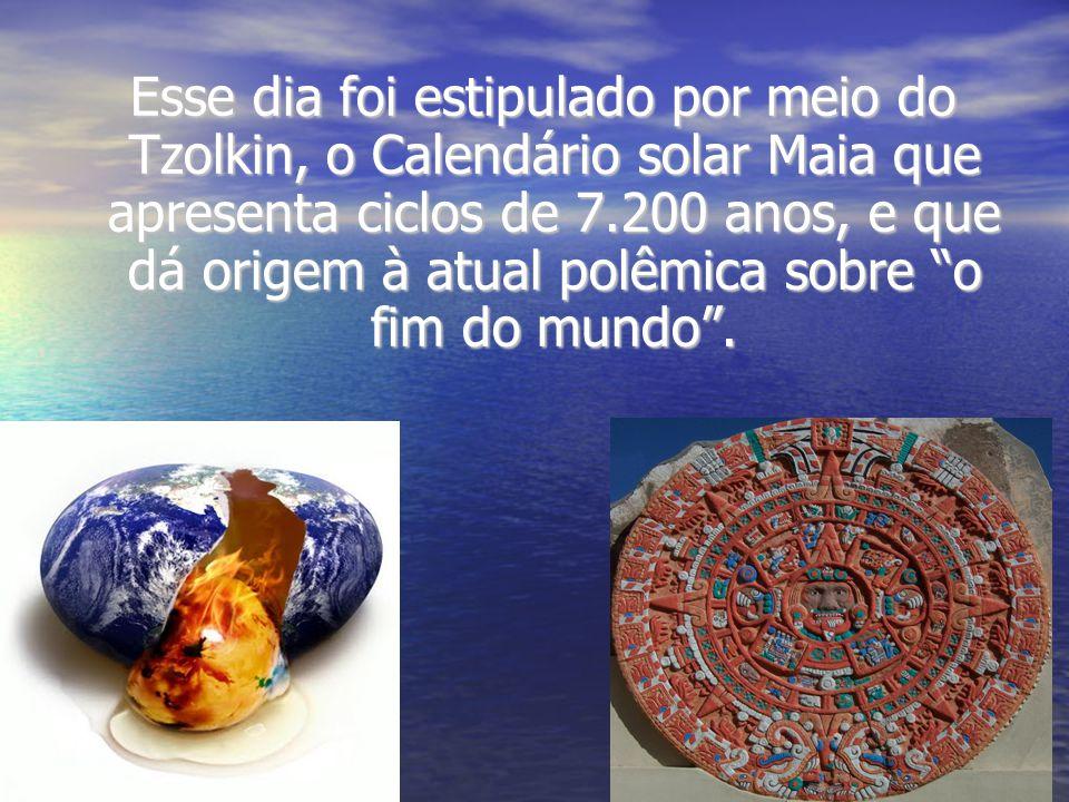 Esse dia foi estipulado por meio do Tzolkin, o Calendário solar Maia que apresenta ciclos de 7.200 anos, e que dá origem à atual polêmica sobre o fim do mundo .