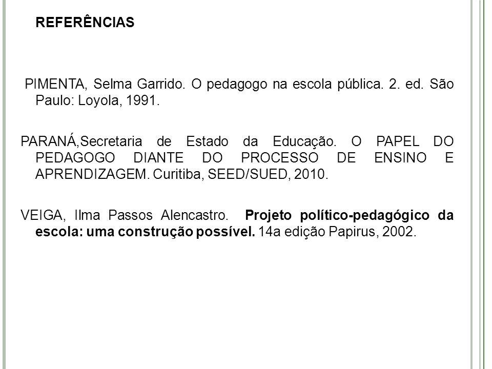 REFERÊNCIAS PIMENTA, Selma Garrido. O pedagogo na escola pública. 2. ed. São Paulo: Loyola, 1991.