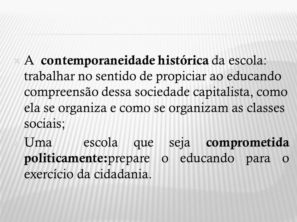 A contemporaneidade histórica da escola: trabalhar no sentido de propiciar ao educando compreensão dessa sociedade capitalista, como ela se organiza e como se organizam as classes sociais;