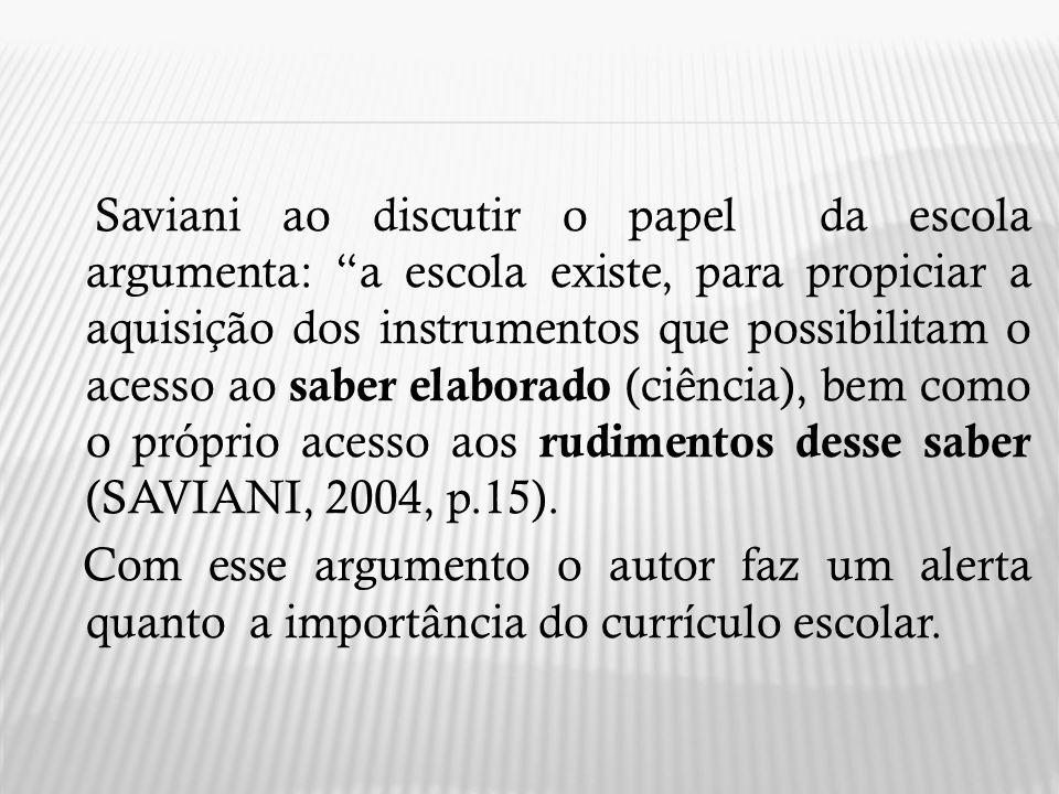 Saviani ao discutir o papel da escola argumenta: a escola existe, para propiciar a aquisição dos instrumentos que possibilitam o acesso ao saber elaborado (ciência), bem como o próprio acesso aos rudimentos desse saber (SAVIANI, 2004, p.15).