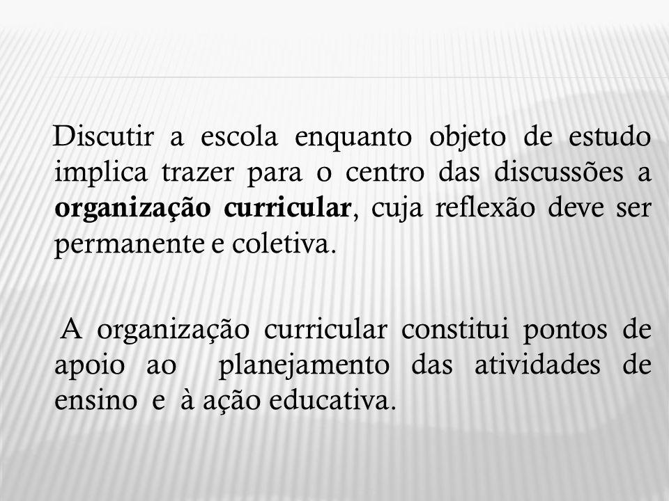 Discutir a escola enquanto objeto de estudo implica trazer para o centro das discussões a organização curricular, cuja reflexão deve ser permanente e coletiva.