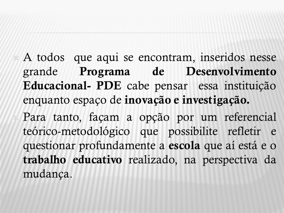A todos que aqui se encontram, inseridos nesse grande Programa de Desenvolvimento Educacional- PDE cabe pensar essa instituição enquanto espaço de inovação e investigação.