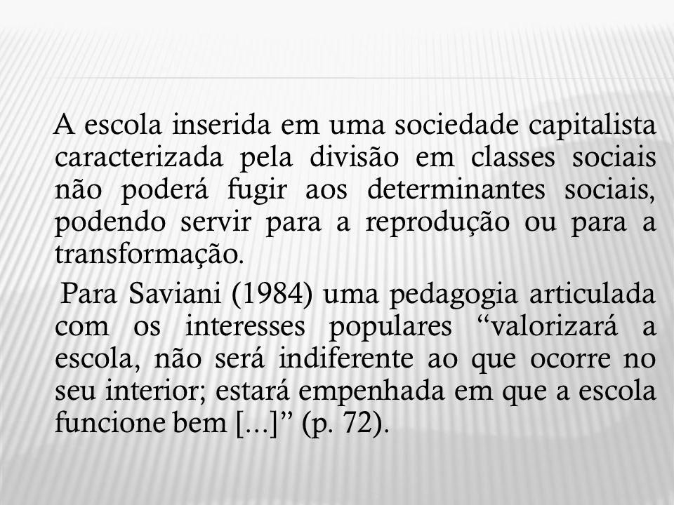 A escola inserida em uma sociedade capitalista caracterizada pela divisão em classes sociais não poderá fugir aos determinantes sociais, podendo servir para a reprodução ou para a transformação.