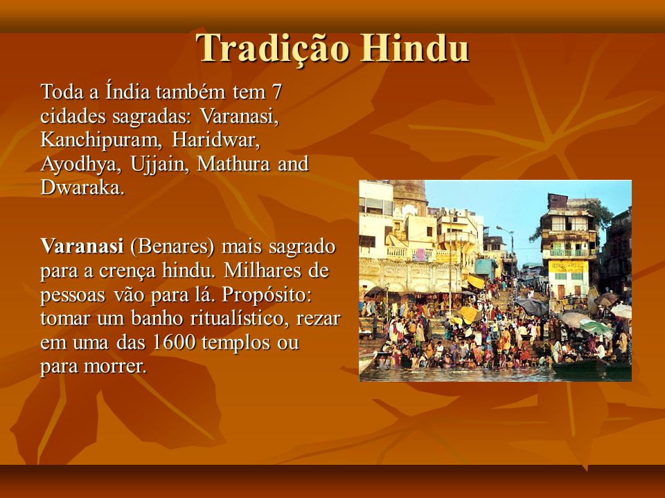 Tradição Hindu Toda a Índia também tem 7 cidades sagradas: Varanasi, Kanchipuram, Haridwar, Ayodhya, Ujjain, Mathura and Dwaraka.