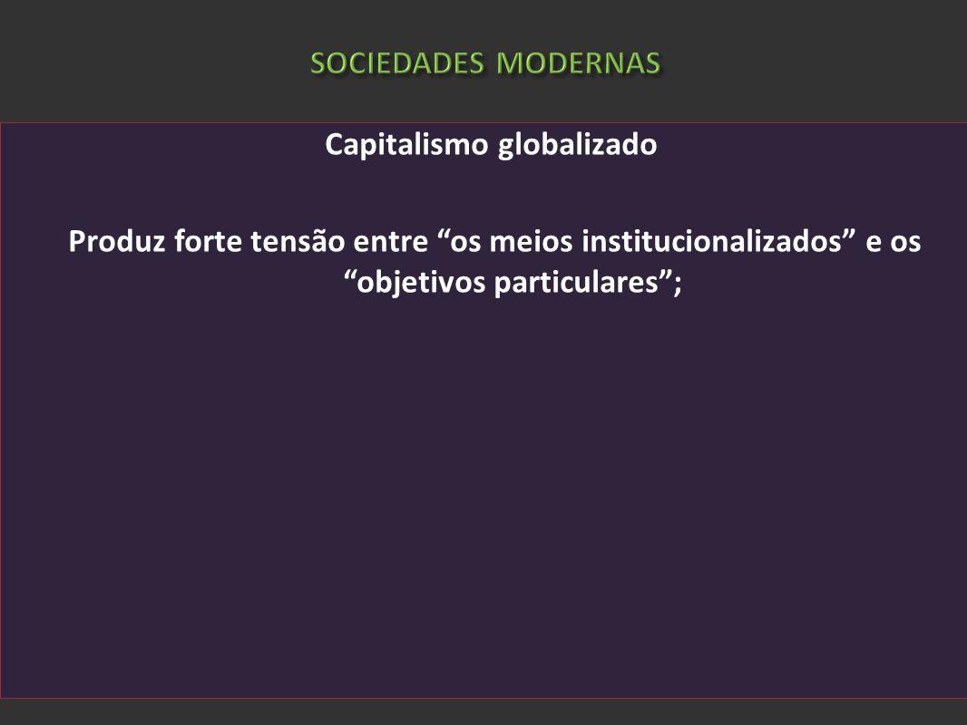 SOCIEDADES MODERNAS Capitalismo globalizado Produz forte tensão entre os meios institucionalizados e os objetivos particulares ;