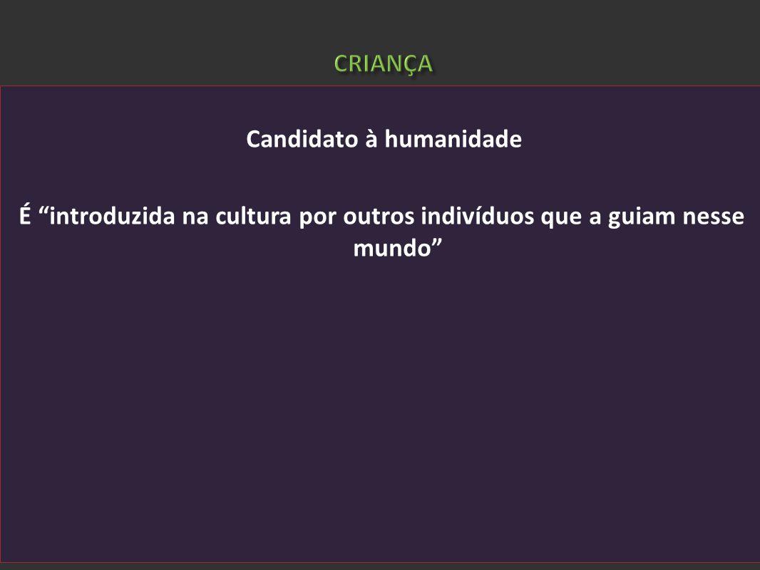 CRIANÇA Candidato à humanidade É introduzida na cultura por outros indivíduos que a guiam nesse mundo