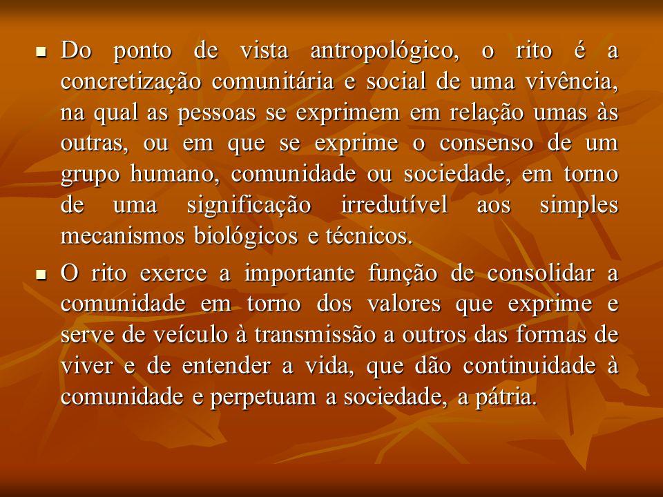 Do ponto de vista antropológico, o rito é a concretização comunitária e social de uma vivência, na qual as pessoas se exprimem em relação umas às outras, ou em que se exprime o consenso de um grupo humano, comunidade ou sociedade, em torno de uma significação irredutível aos simples mecanismos biológicos e técnicos.