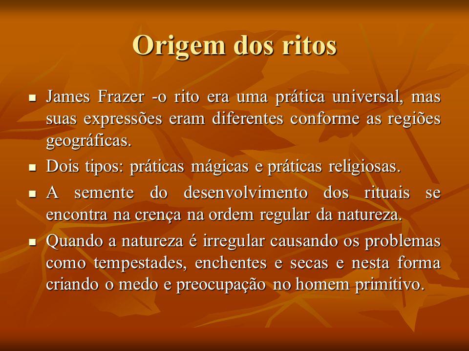 Origem dos ritos James Frazer -o rito era uma prática universal, mas suas expressões eram diferentes conforme as regiões geográficas.