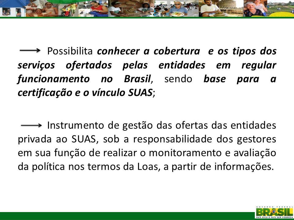 Possibilita conhecer a cobertura e os tipos dos serviços ofertados pelas entidades em regular funcionamento no Brasil, sendo base para a certificação e o vínculo SUAS;