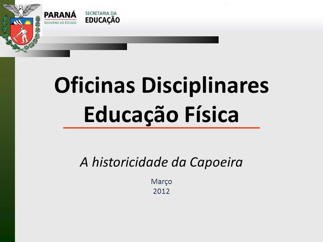 Oficinas Disciplinares Educação Física A historicidade da Capoeira Março 2012