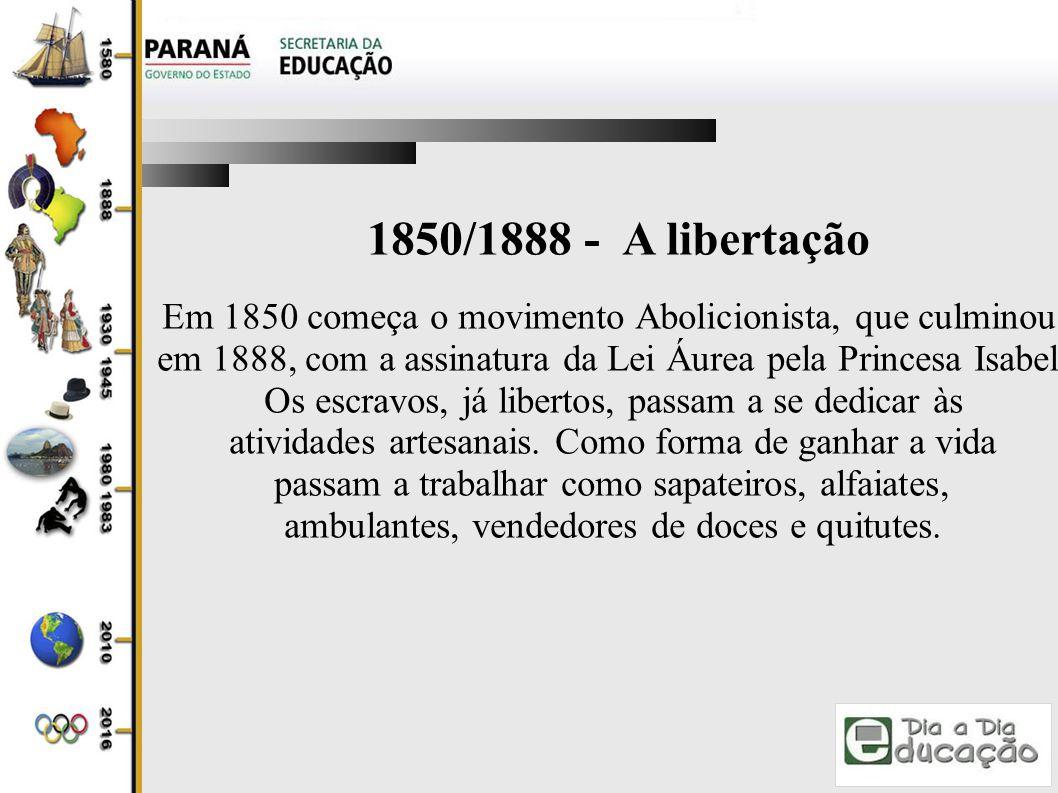 1850/1888 - A libertação Em 1850 começa o movimento Abolicionista, que culminou, em 1888, com a assinatura da Lei Áurea pela Princesa Isabel.