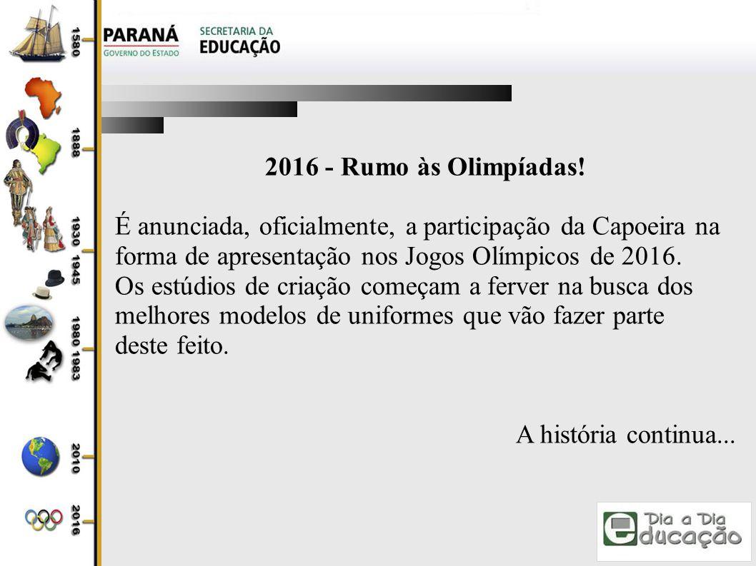 2016 - Rumo às Olimpíadas! É anunciada, oficialmente, a participação da Capoeira na. forma de apresentação nos Jogos Olímpicos de 2016.