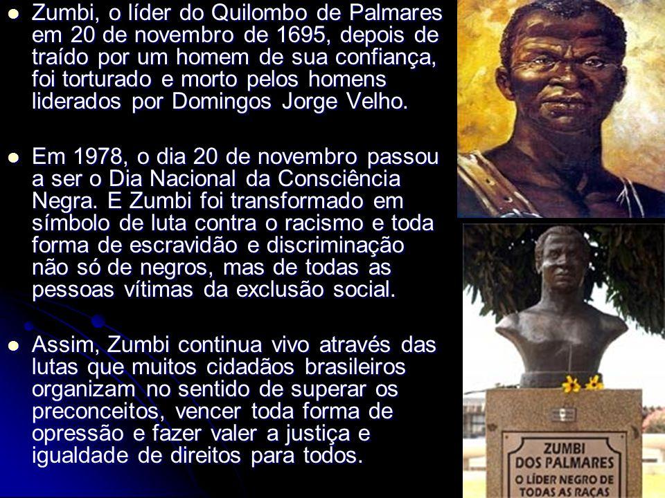 Zumbi, o líder do Quilombo de Palmares em 20 de novembro de 1695, depois de traído por um homem de sua confiança, foi torturado e morto pelos homens liderados por Domingos Jorge Velho.