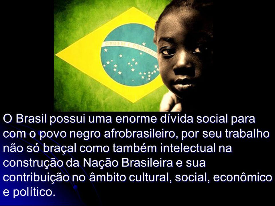 O Brasil possui uma enorme dívida social para com o povo negro afrobrasileiro, por seu trabalho não só braçal como também intelectual na construção da Nação Brasileira e sua contribuição no âmbito cultural, social, econômico e político.
