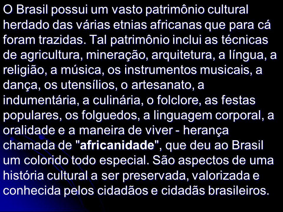 O Brasil possui um vasto patrimônio cultural herdado das várias etnias africanas que para cá foram trazidas.