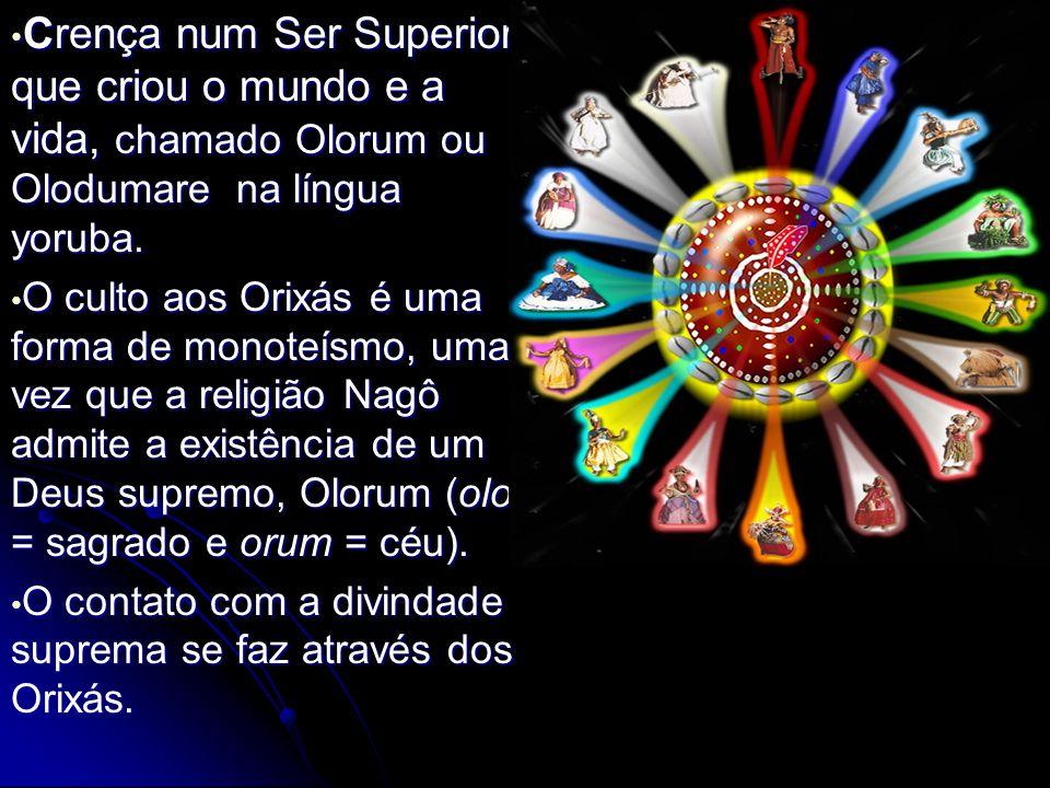 Crença num Ser Superior, que criou o mundo e a vida, chamado Olorum ou Olodumare na língua yoruba.