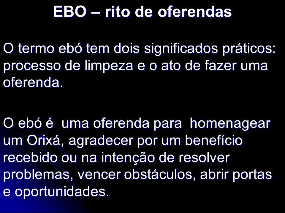 EBO – rito de oferendas O termo ebó tem dois significados práticos: processo de limpeza e o ato de fazer uma oferenda.