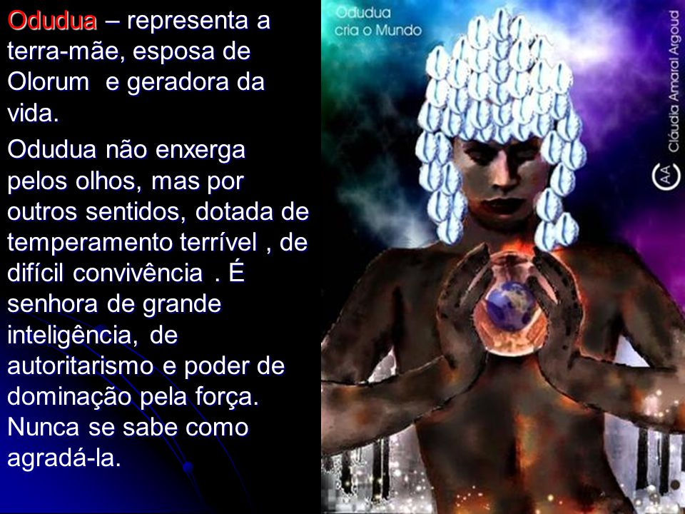 Odudua – representa a terra-mãe, esposa de Olorum e geradora da vida.