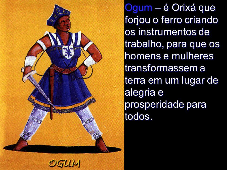 Ogum – é Orixá que forjou o ferro criando os instrumentos de trabalho, para que os homens e mulheres transformassem a terra em um lugar de alegria e prosperidade para todos.
