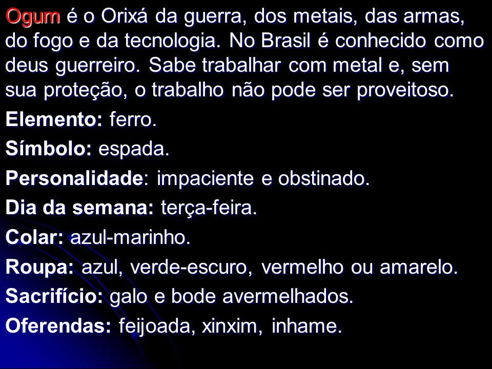 Ogum é o Orixá da guerra, dos metais, das armas, do fogo e da tecnologia. No Brasil é conhecido como deus guerreiro. Sabe trabalhar com metal e, sem sua proteção, o trabalho não pode ser proveitoso.