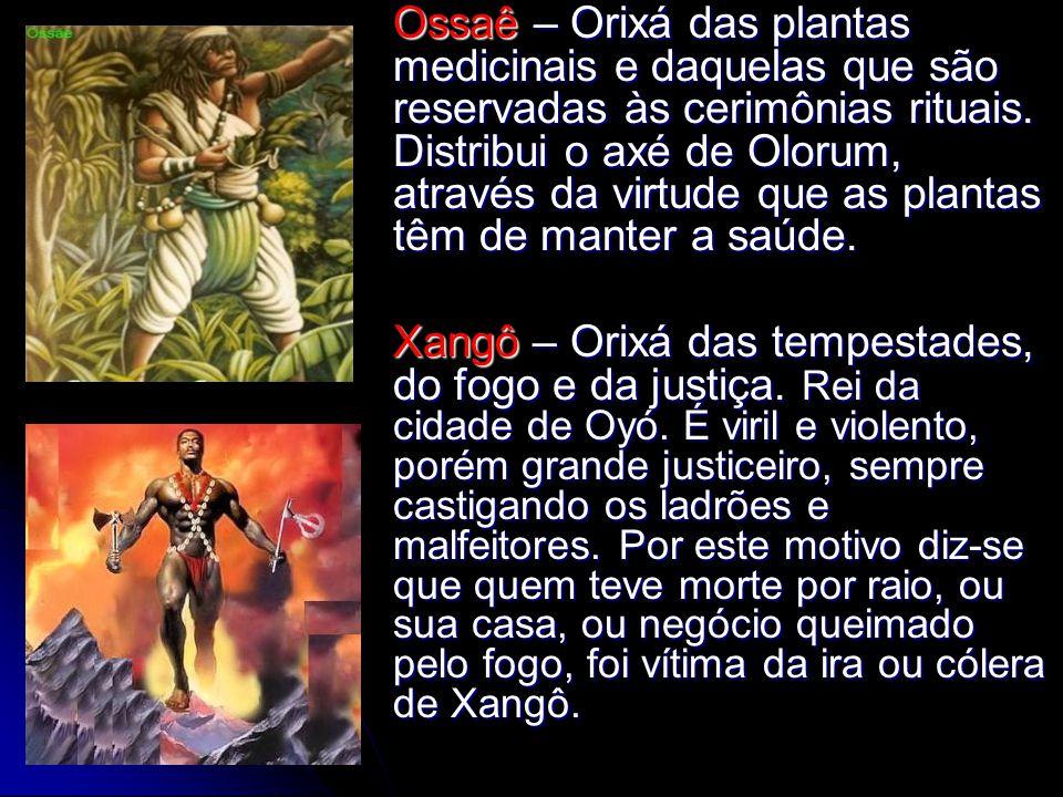 Ossaê – Orixá das plantas medicinais e daquelas que são reservadas às cerimônias rituais. Distribui o axé de Olorum, através da virtude que as plantas têm de manter a saúde.