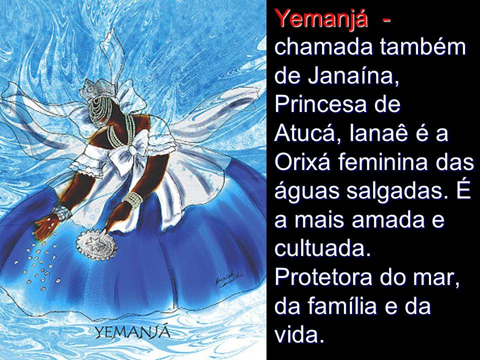 Yemanjá - chamada também de Janaína, Princesa de Atucá, Ianaê é a Orixá feminina das águas salgadas.