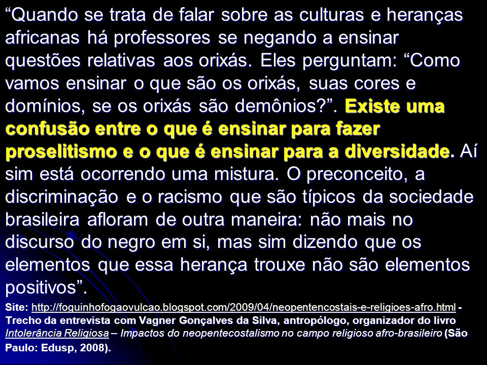 Quando se trata de falar sobre as culturas e heranças africanas há professores se negando a ensinar questões relativas aos orixás. Eles perguntam: Como vamos ensinar o que são os orixás, suas cores e domínios, se os orixás são demônios . Existe uma confusão entre o que é ensinar para fazer proselitismo e o que é ensinar para a diversidade. Aí sim está ocorrendo uma mistura. O preconceito, a discriminação e o racismo que são típicos da sociedade brasileira afloram de outra maneira: não mais no discurso do negro em si, mas sim dizendo que os elementos que essa herança trouxe não são elementos positivos .