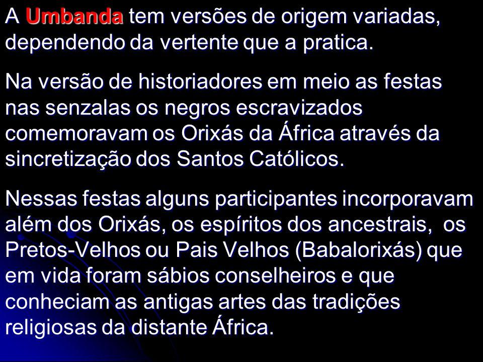 A Umbanda tem versões de origem variadas, dependendo da vertente que a pratica.