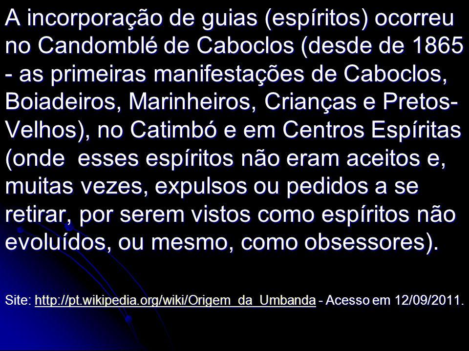 A incorporação de guias (espíritos) ocorreu no Candomblé de Caboclos (desde de 1865 - as primeiras manifestações de Caboclos, Boiadeiros, Marinheiros, Crianças e Pretos-Velhos), no Catimbó e em Centros Espíritas (onde esses espíritos não eram aceitos e, muitas vezes, expulsos ou pedidos a se retirar, por serem vistos como espíritos não evoluídos, ou mesmo, como obsessores).