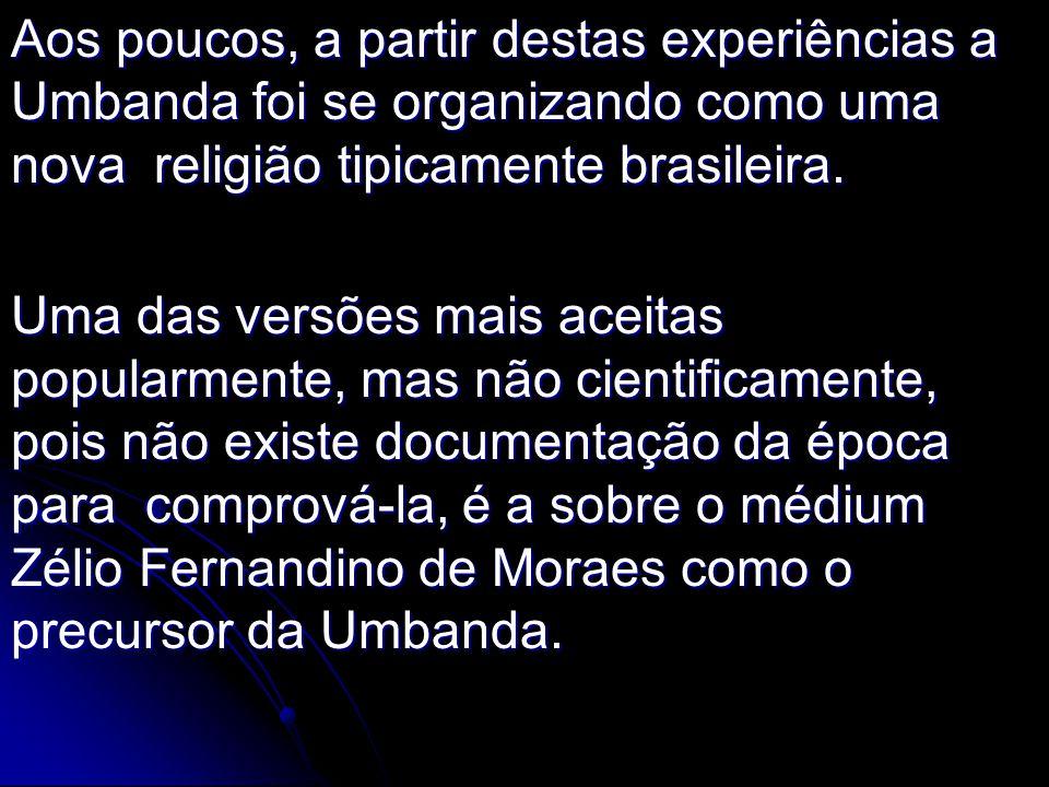 Aos poucos, a partir destas experiências a Umbanda foi se organizando como uma nova religião tipicamente brasileira.