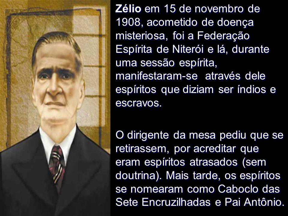 Zélio em 15 de novembro de 1908, acometido de doença misteriosa, foi a Federação Espírita de Niterói e lá, durante uma sessão espírita, manifestaram-se através dele espíritos que diziam ser índios e escravos.