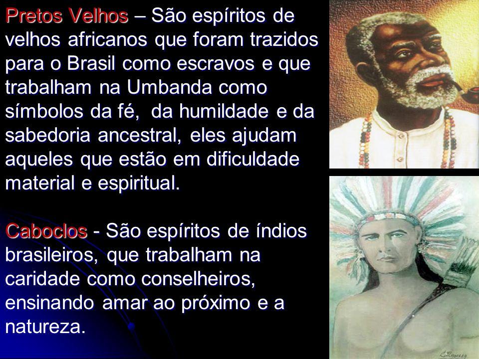 Pretos Velhos – São espíritos de velhos africanos que foram trazidos para o Brasil como escravos e que trabalham na Umbanda como símbolos da fé, da humildade e da sabedoria ancestral, eles ajudam aqueles que estão em dificuldade material e espiritual.