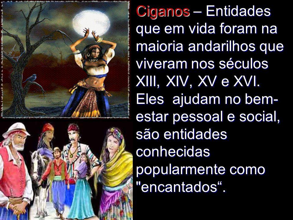 Ciganos – Entidades que em vida foram na maioria andarilhos que viveram nos séculos XIII, XIV, XV e XVI.