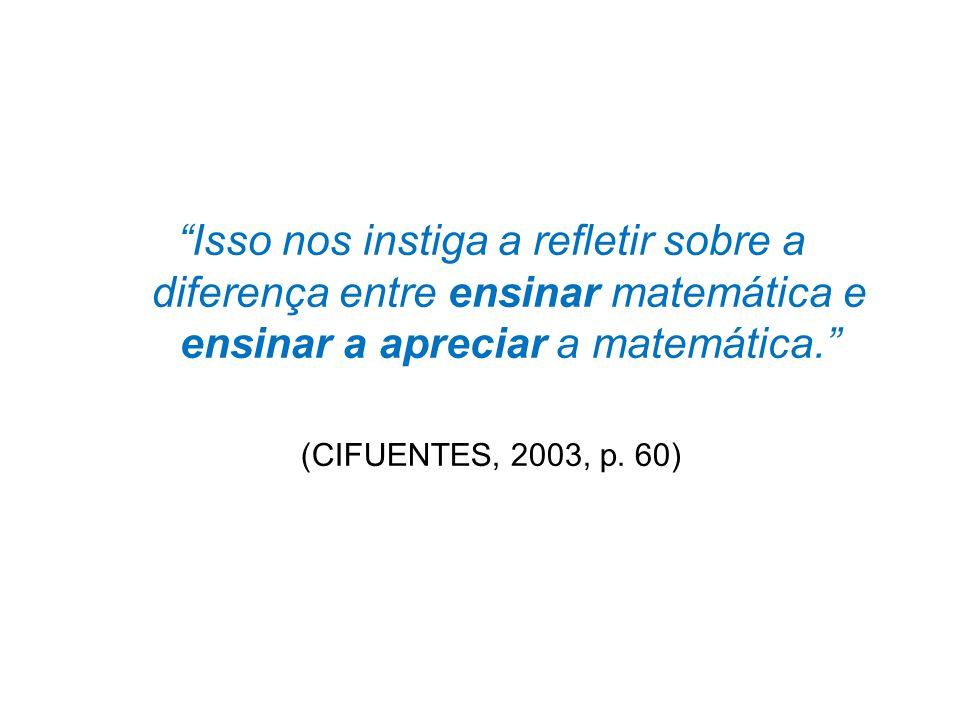 Isso nos instiga a refletir sobre a diferença entre ensinar matemática e ensinar a apreciar a matemática.