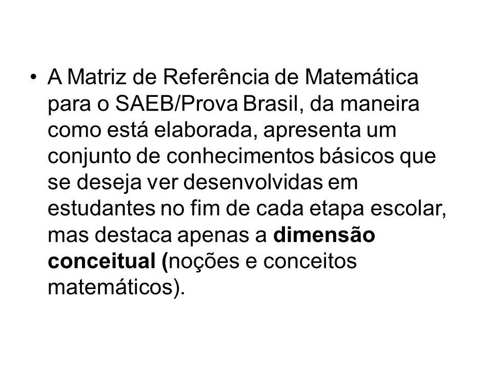 A Matriz de Referência de Matemática para o SAEB/Prova Brasil, da maneira como está elaborada, apresenta um conjunto de conhecimentos básicos que se deseja ver desenvolvidas em estudantes no fim de cada etapa escolar, mas destaca apenas a dimensão conceitual (noções e conceitos matemáticos).