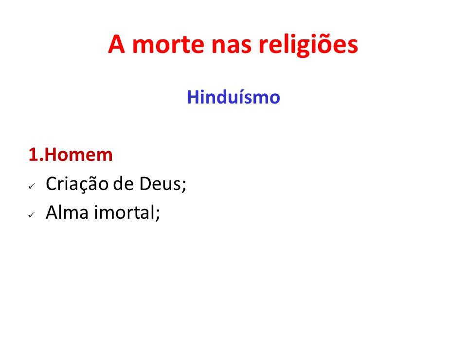 A morte nas religiões Hinduísmo 1.Homem Criação de Deus; Alma imortal;