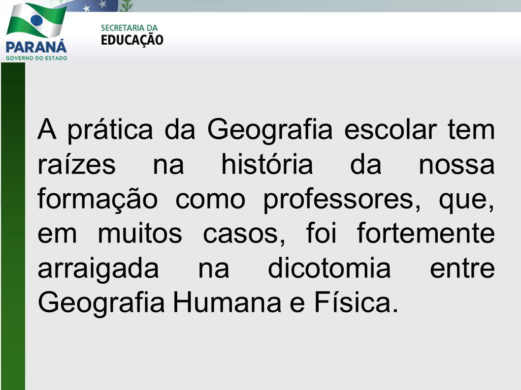 A prática da Geografia escolar tem raízes na história da nossa formação como professores, que, em muitos casos, foi fortemente arraigada na dicotomia entre Geografia Humana e Física.