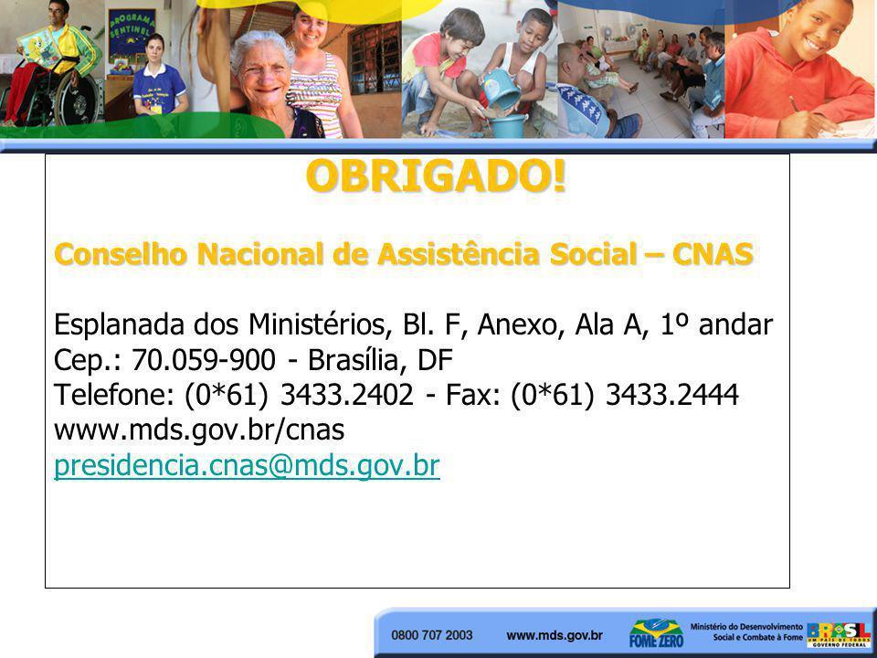 OBRIGADO! Conselho Nacional de Assistência Social – CNAS. Esplanada dos Ministérios, Bl. F, Anexo, Ala A, 1º andar.