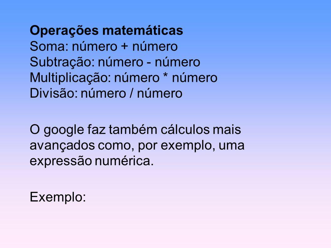 Operações matemáticas Soma: número + número Subtração: número - número Multiplicação: número * número Divisão: número / número
