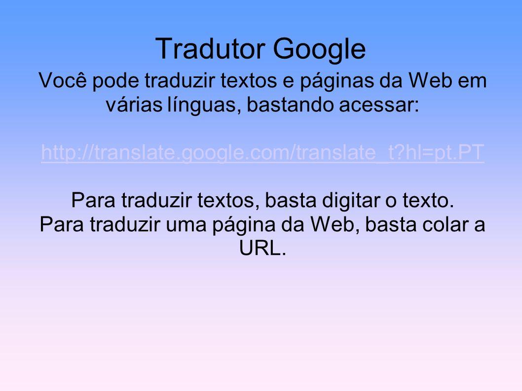 Tradutor Google Você pode traduzir textos e páginas da Web em várias línguas, bastando acessar: http://translate.google.com/translate_t hl=pt.PT.