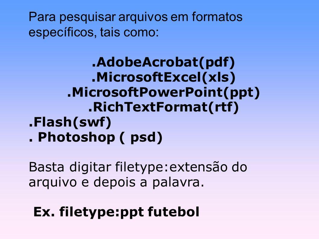 Para pesquisar arquivos em formatos específicos, tais como: