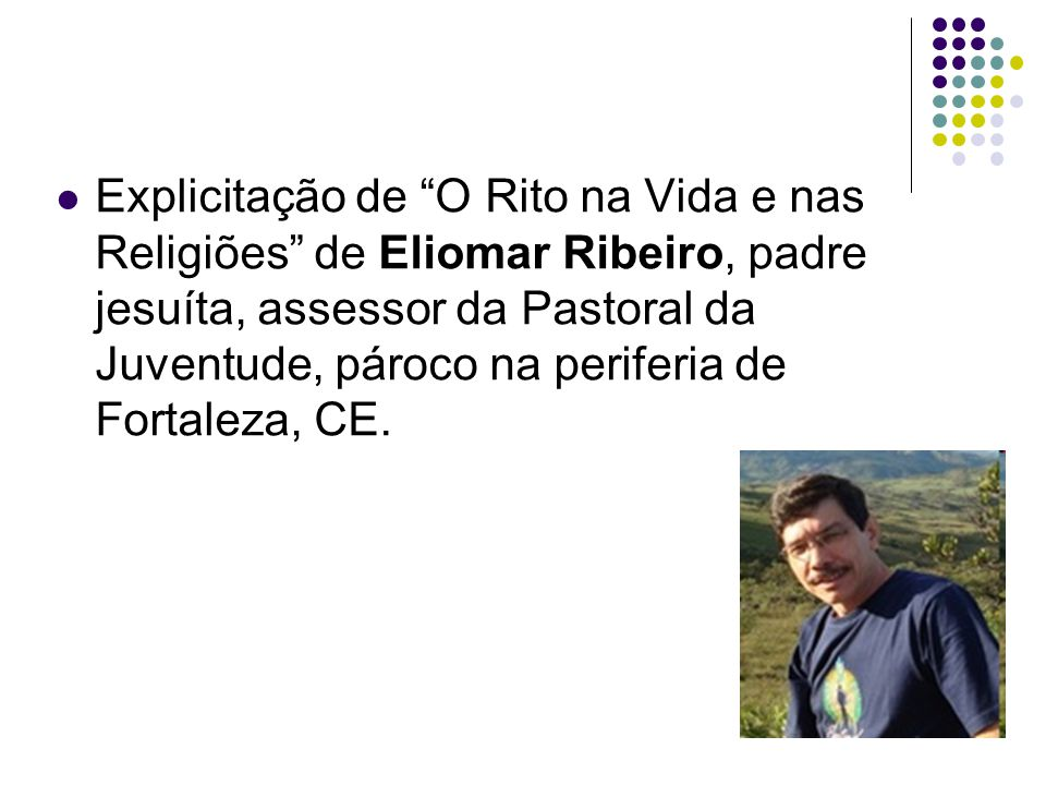 Explicitação de O Rito na Vida e nas Religiões de Eliomar Ribeiro, padre jesuíta, assessor da Pastoral da Juventude, pároco na periferia de Fortaleza, CE.